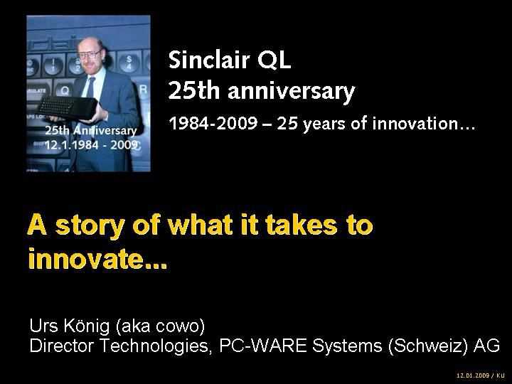 Sinclair QL 25th anniversary 1984-2009 – 25 years of innovation... A story of what it takes to innovate... by Urs König (aka QLvsJAGUAR), Director Technologies, PC-WARE Systems (Schweiz) AG